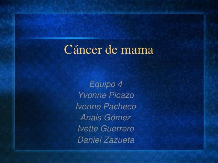 Cáncer de mama<br />Equipo 4<br />Yvonne Picazo <br />Ivonne Pacheco<br />Anais Gómez<br />Ivette Guerrero<br />Daniel Zaz...