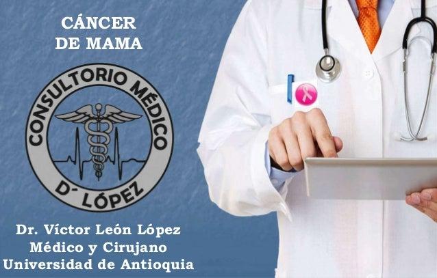 CÁNCER DE MAMA Dr. Víctor León López Médico y Cirujano Universidad de Antioquia CÁNCER DE MAMA