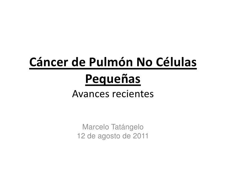 Cáncer de Pulmón No Células PequeñasAvances recientes<br />Marcelo Tatángelo<br />12 de agosto de 2011<br />