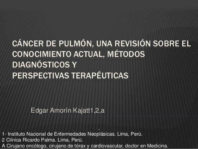 CÁNCER DE PULMÓN, UNA REVISIÓN SOBRE EL CONOCIMIENTO ACTUAL, MÉTODOS DIAGNÓSTICOS Y PERSPECTIVAS TERAPÉUTICAS Edgar Amorín...