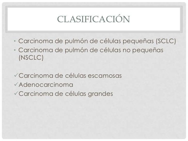 CLASIFICACIÓN• Carcinoma de pulmón de células pequeñas (SCLC)• Carcinoma de pulmón de células no pequeñas  (NSCLC)Carcino...