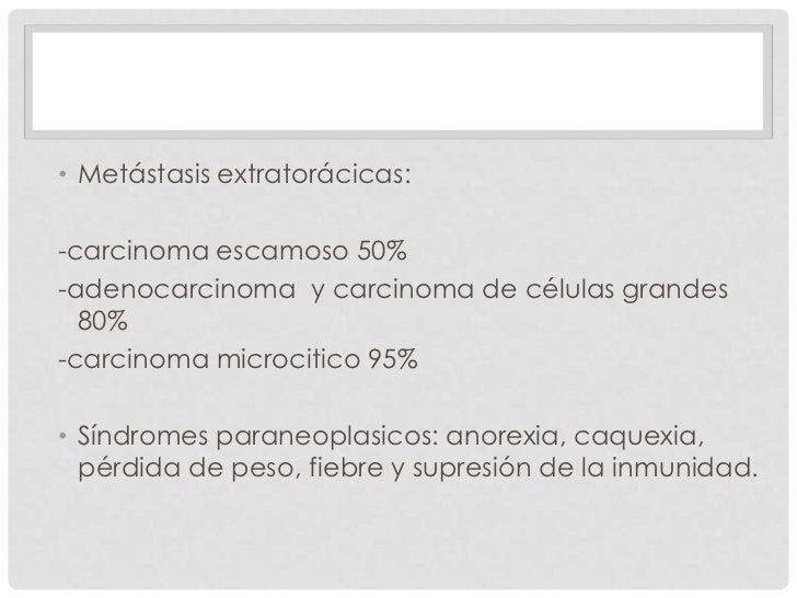 • Metástasis extratorácicas:-carcinoma escamoso 50%-adenocarcinoma y carcinoma de células grandes  80%-carcinoma microciti...