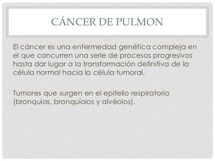 CÁNCER DE PULMONEl cáncer es una enfermedad genética compleja enel que concurren una serie de procesos progresivoshasta da...