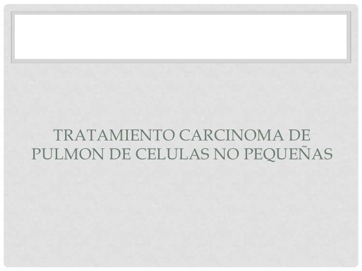 TRATAMIENTO CARCINOMA DEPULMON DE CELULAS NO PEQUEÑAS