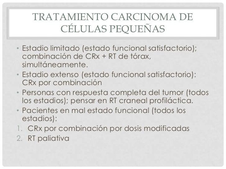 TRATAMIENTO CARCINOMA DE        CÉLULAS PEQUEÑAS• Estadio limitado (estado funcional satisfactorio);  combinación de CRx +...