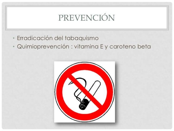 PREVENCIÓN• Erradicación del tabaquismo• Quimioprevención : vitamina E y caroteno beta