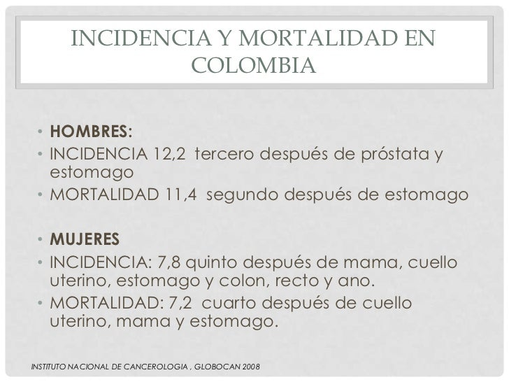 INCIDENCIA Y MORTALIDAD EN                COLOMBIA • HOMBRES: • INCIDENCIA 12,2 tercero después de próstata y   estomago •...