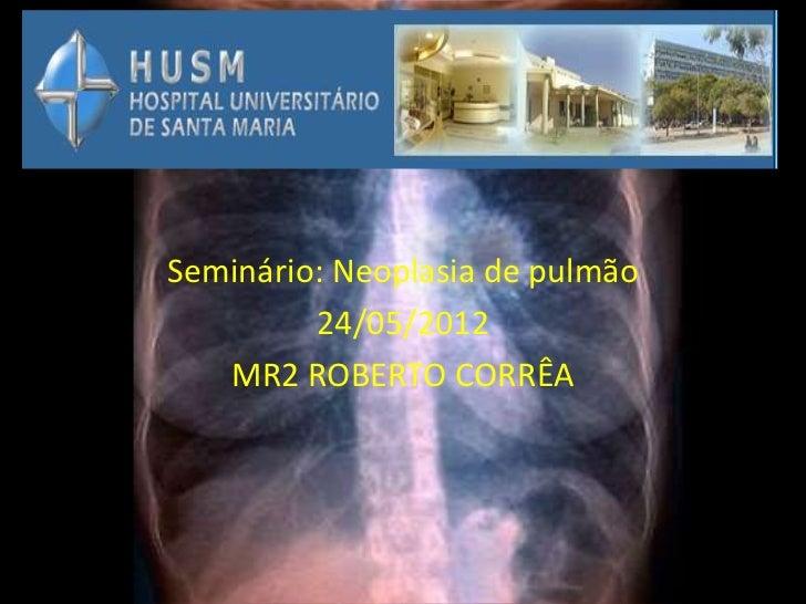 Seminário: Neoplasia de pulmão         24/05/2012   MR2 ROBERTO CORRÊA
