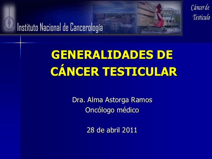 GENERALIDADES DECÁNCER TESTICULAR  Dra. Alma Astorga Ramos      Oncólogo médico      28 de abril 2011