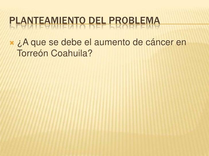Planteamiento del Problema<br />¿A que se debe el aumento de cáncer en Torreón Coahuila?<br />