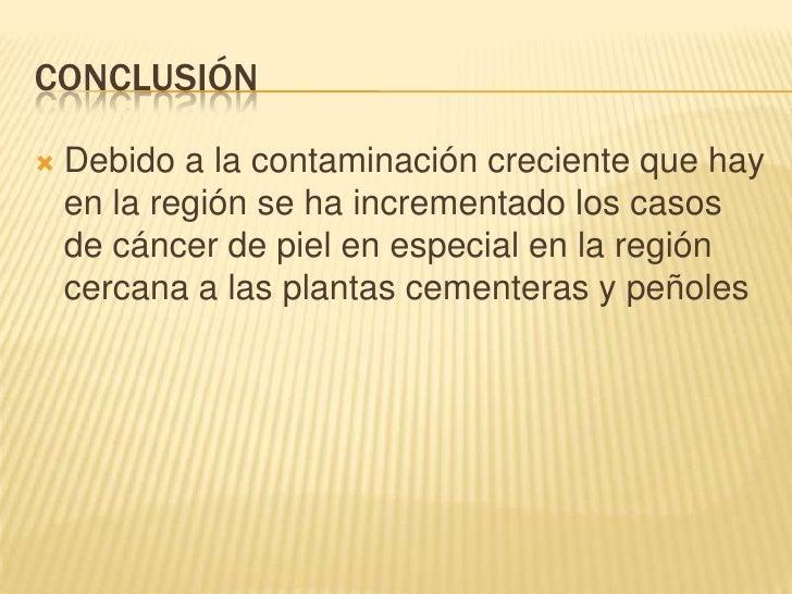 Conclusión<br />Debido a la contaminación creciente que hay en la región se ha incrementado los casos de cáncer de piel e...