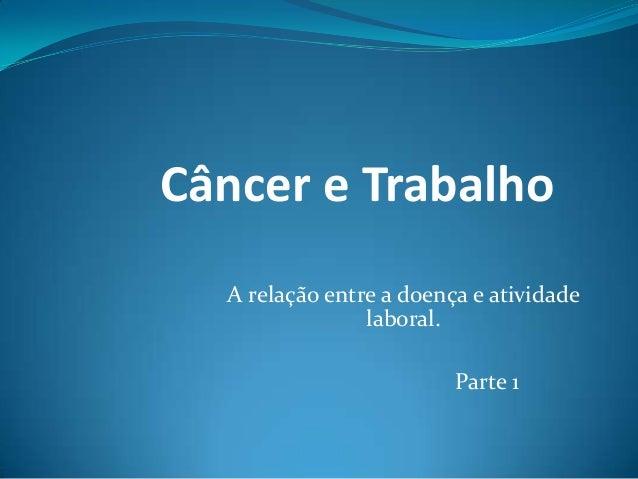 Câncer e Trabalho  A relação entre a doença e atividade                laboral.                         Parte 1