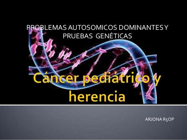 PROBLEMAS AUTOSOMICOS DOMINANTES Y PRUEBAS GENÉTICAS  ARJONA R5OP