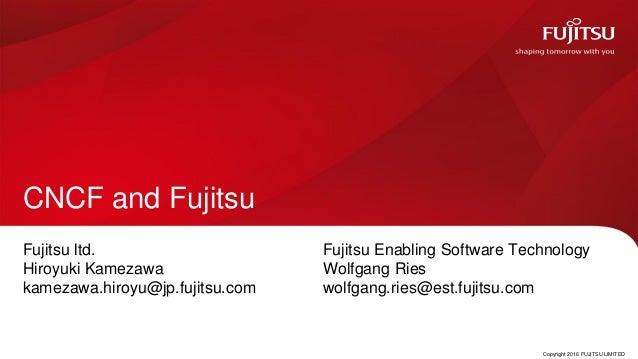 Copyright 2016 FUJITSU LIMITED CNCF and Fujitsu Fujitsu ltd. Hiroyuki Kamezawa kamezawa.hiroyu@jp.fujitsu.com 0 Fujitsu En...