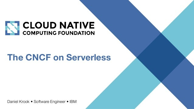 The CNCF on Serverless Daniel Krook • Software Engineer • IBM