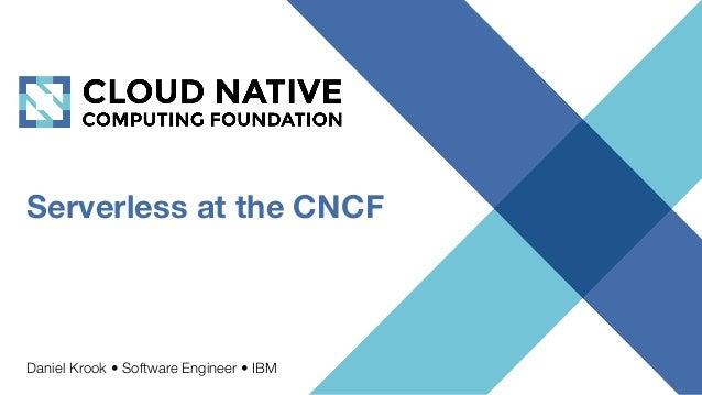 Serverless at the CNCF Daniel Krook • Software Engineer • IBM