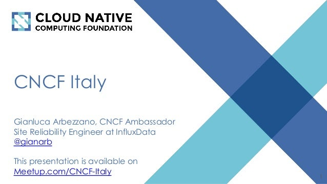 CNCF Italy Gianluca Arbezzano, CNCF Ambassador Site Reliability Engineer at InfluxData @gianarb This presentation is avail...