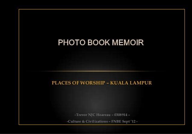 PLACES OF WORSHIP – KUALA LAMPUR        -Trevor NJC Hoareau – 0308914 –    -Culture & Civilizations – FNBE Sept '12 -