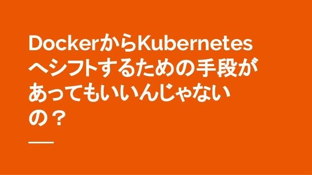 DockerからKubernetes へシフトするための手段が あってもいいんじゃない の?