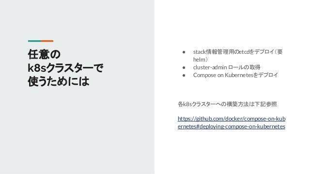 ● stack情報管理用のetcdをデプロイ(要 helm) ● cluster-admin ロールの取得 ● Compose on Kubernetesをデプロイ 各k8sクラスターへの構築方法は下記参照 https://github.com...