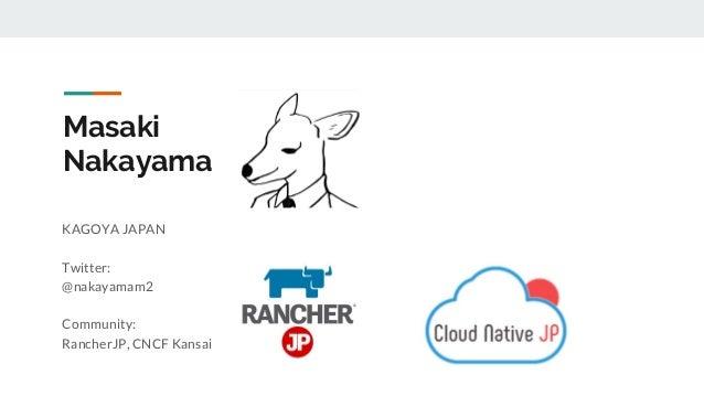 KAGOYA JAPAN Twitter: @nakayamam2 Community: RancherJP, CNCF Kansai Masaki Nakayama