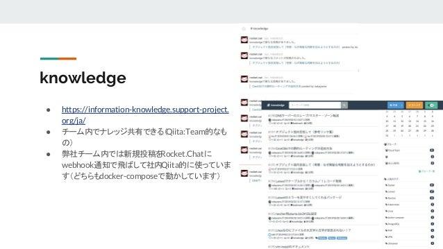 knowledge ● https://information-knowledge.support-project. org/ja/ ● チーム内でナレッジ共有できる(Qiita:Team的なも の) ● 弊社チーム内では新規投稿をRocket...