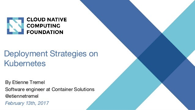 Deployment Strategies on Kubernetes By Etienne Tremel Software engineer at Container Solutions @etiennetremel February 13t...