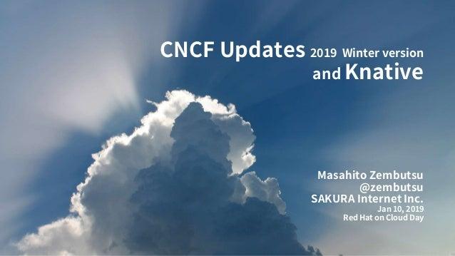 CNCF Updates 2019 Winter version and Knative Masahito Zembutsu @zembutsu SAKURA Internet Inc. Jan 10, 2019 Red Hat on Clou...