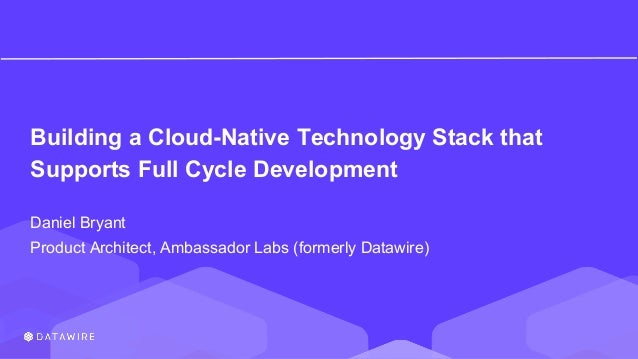 Building a Cloud-Native Technology Stack that Supports Full Cycle Development Daniel Bryant Product Architect, Ambassador ...