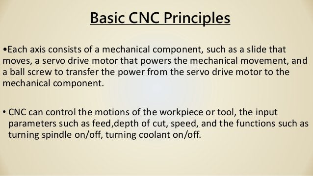 Basic CNC Principles •Each axis consists of a mechanical component, such as a slide that moves, a servo drive motor that p...