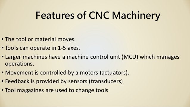 Features of CNC Machinery • The tool or material moves. • Tools can operate in 1-5 axes. • Larger machines have a machine ...