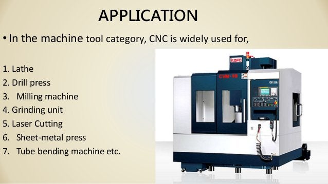 APPLICATION •In the machine tool category, CNC is widely used for, 1. Lathe 2. Drill press 3. Milling machine 4. Grinding ...