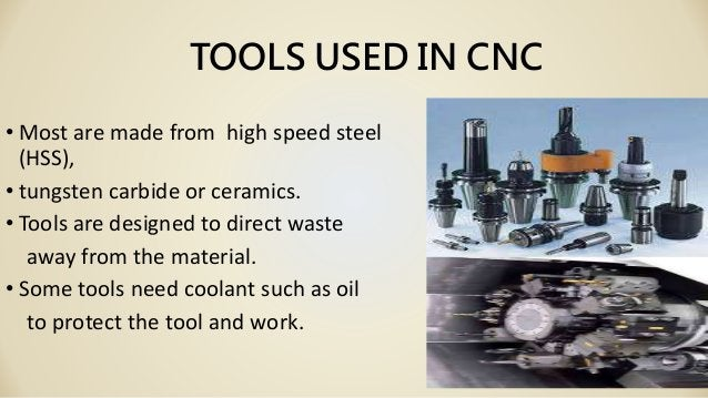 TOOLS USED IN CNC • Most are made from high speed steel (HSS), • tungsten carbide or ceramics. • Tools are designed to dir...