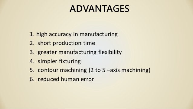 ADVANTAGES 1. high accuracy in manufacturing 2. short production time 3. greater manufacturing flexibility 4. simpler fixt...