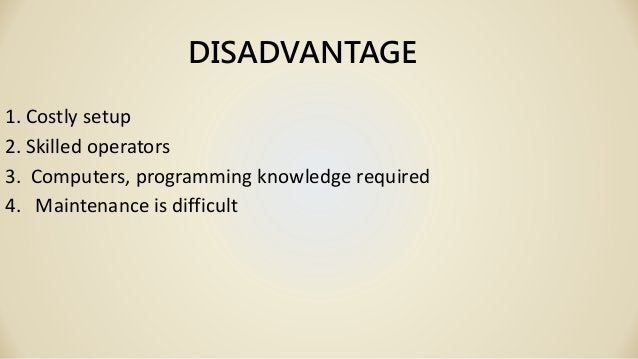 DISADVANTAGE 1. Costly setup 2. Skilled operators 3. Computers, programming knowledge required 4. Maintenance is difficult