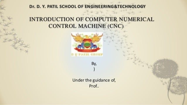 Dr. D. Y. PATIL SCHOOL OF ENGINEERING&TECHNOLOGY INTRODUCTION OF COMPUTER NUMERICAL CONTROL MACHINE (CNC) By, ) Under the ...