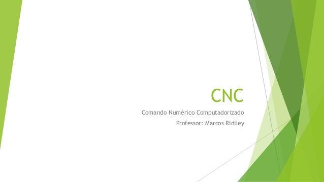 CNC Comando Numérico Computadorizado Professor: Marcos Ridiley