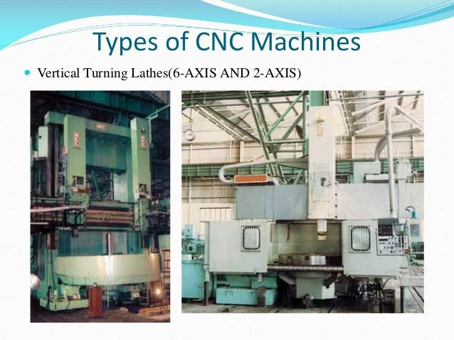Types of CNC Machines  Vertical Turning Lathes(6-AXIS AND 2-AXIS)