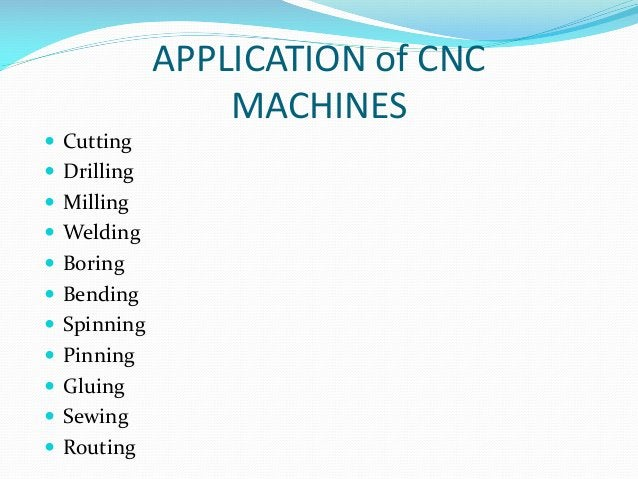 APPLICATION of CNC MACHINES  Cutting  Drilling  Milling  Welding  Boring  Bending  Spinning  Pinning  Gluing  Se...