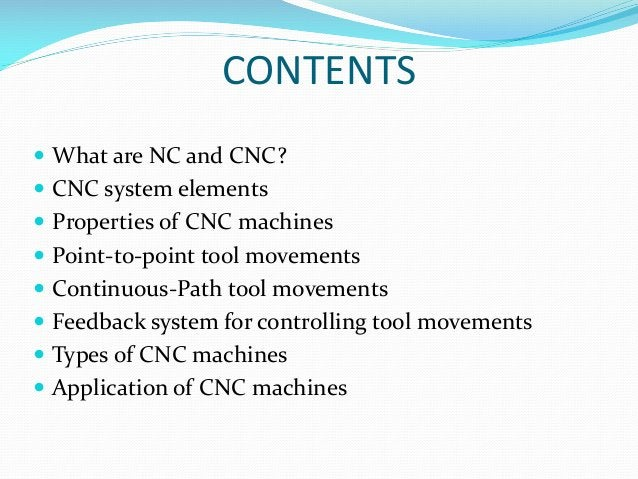 CONTENTS  What are NC and CNC?  CNC system elements  Properties of CNC machines   Point-to-point tool movements  Cont...