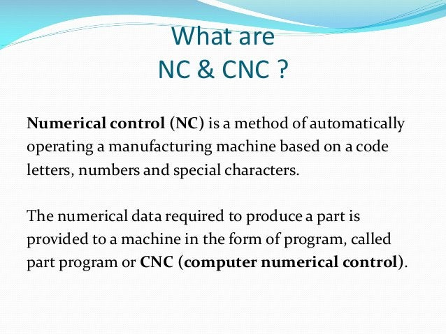 What are NC & CNC ? Numerical control (NC) is a method of automatically operating a manufacturing machine based on a code ...