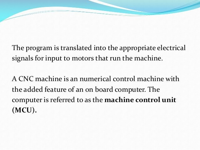 The program is translated into the appropriate electrical signals for input to motors that run the machine.  A CNC machine...