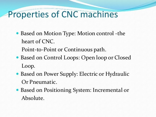 Properties of CNC machines  Based on Motion Type: Motion control -the  heart of CNC. Point-to-Point or Continuous path. ...