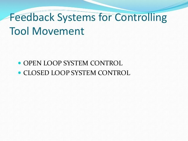 Feedback Systems for Controlling Tool Movement  OPEN LOOP SYSTEM CONTROL   CLOSED LOOP SYSTEM CONTROL