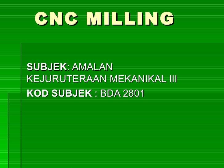 CNC MILLING  SUBJEK: AMALAN KEJURUTERAAN MEKANIKAL III KOD SUBJEK : BDA 2801