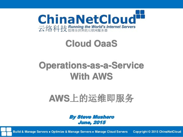 Cloud OaaS Operations-as-a-Service With AWS AWS上的运维即服务 By Steve Mushero June, 2015 Build & Manage Servers Optimize & Manag...
