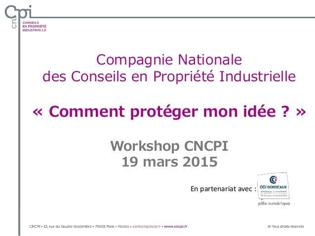 Compagnie Nationale des Conseils en Propriété Industrielle « Comment protéger mon idée ? » Workshop CNCPI 19 mars 2015 En ...