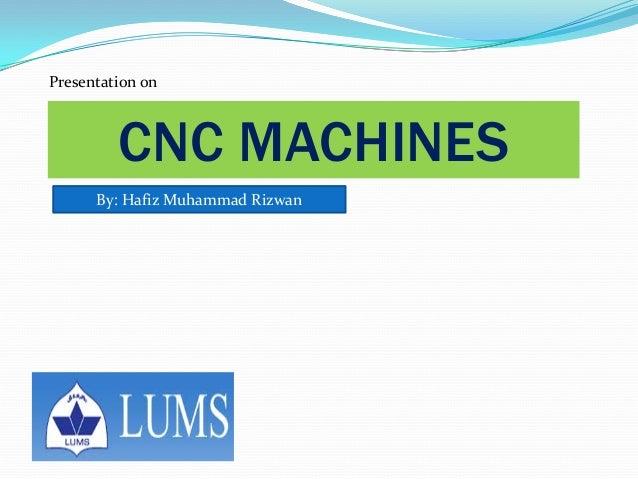 Presentation on CNC MACHINES By: Hafiz Muhammad Rizwan