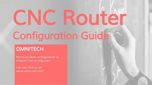 CNC Router Configuration Guide OMNITECH Not sure what configuration to choose? Let us help you! You can find us at: www.om...