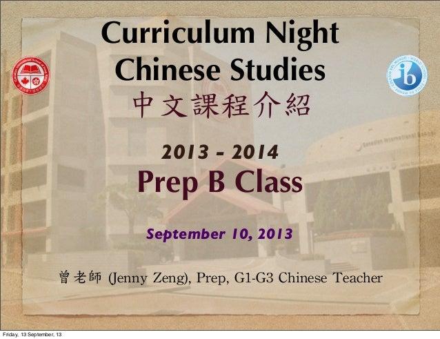 Curriculum Night Chinese Studies 中文課程介紹 2013 - 2014 Prep B Class September 10, 2013 曾老師  (Jenny  Zeng),  Prep,  G1-G3...
